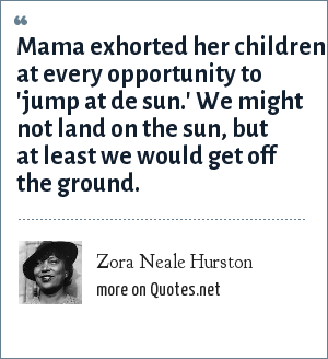 Zora Neale Hurston: Mama exhorted her children at every opportunity to 'jump at de sun.' We might not land on the sun, but at least we would get off the ground.