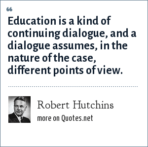 Robert Hutchins: Education is a kind of continuing dialogue, and a dialogue assumes, in the nature of the case, different points of view.