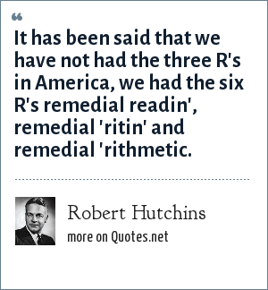 Robert Hutchins: It has been said that we have not had the three R's in America, we had the six R's remedial readin', remedial 'ritin' and remedial 'rithmetic.
