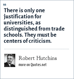 Robert Hutchins: There is only one justification for universities, as distinguished from trade schools. They must be centers of criticism.