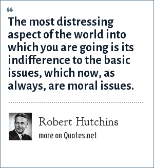 Robert Hutchins: The most distressing aspect of the world into which you are going is its indifference to the basic issues, which now, as always, are moral issues.