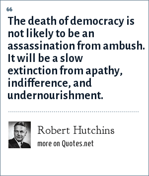 Robert Hutchins: The death of democracy is not likely to be an assassination from ambush. It will be a slow extinction from apathy, indifference, and undernourishment.