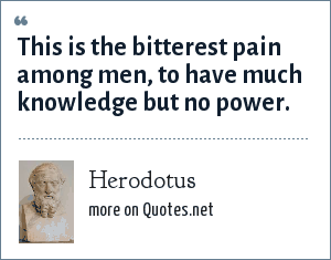 Herodotus: This is the bitterest pain among men, to have much knowledge but no power.
