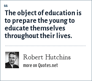 Robert Hutchins: The object of education is to prepare the young to educate themselves throughout their lives.