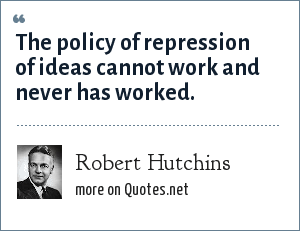 Robert Hutchins: The policy of repression of ideas cannot work and never has worked.