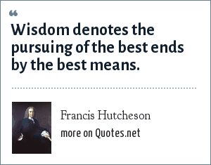 Francis Hutcheson: Wisdom denotes the pursuing of the best ends by the best means.