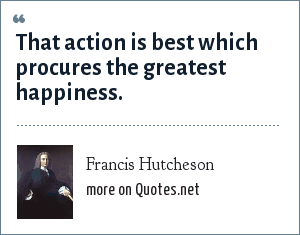 Francis Hutcheson: That action is best which procures the greatest happiness.