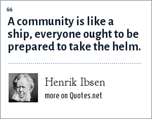 Henrik Ibsen: A community is like a ship, everyone ought to be prepared to take the helm.