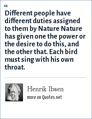 Henrik Ibsen: Different people have different duties assigned to them by Nature Nature has given one the power or the desire to do this, and the other that. Each bird must sing with his own throat.