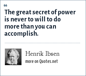 Henrik Ibsen: The great secret of power is never to will to do more than you can accomplish.
