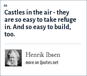 Henrik Ibsen: Castles in the air - they are so easy to take refuge in. And so easy to build, too.