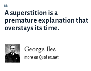 George Iles: A superstition is a premature explanation that overstays its time.