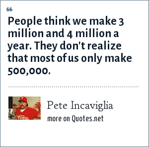 Pete Incaviglia: People think we make 3 million and 4 million a year. They don't realize that most of us only make 500,000.