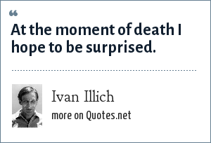 Ivan Illich: At the moment of death I hope to be surprised.