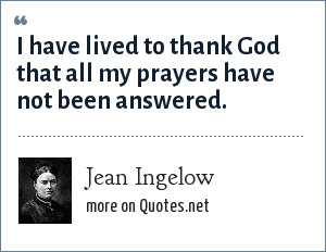 Jean Ingelow: I have lived to thank God that all my prayers have not been answered.