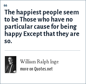 William Ralph Inge: The happiest people seem to be Those who have no particular cause for being happy Except that they are so.