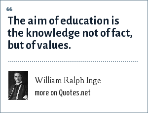 William Ralph Inge: The aim of education is the knowledge not of fact, but of values.