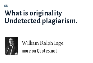 William Ralph Inge: What is originality Undetected plagiarism.