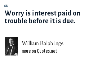 William Ralph Inge: Worry is interest paid on trouble before it is due.