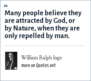 William Ralph Inge: Many people believe they are attracted by God, or by Nature, when they are only repelled by man.
