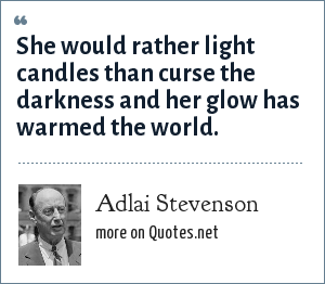 Adlai Stevenson: She would rather light candles than curse the darkness and her glow has warmed the world.