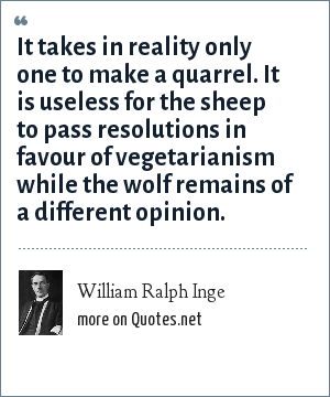 William Ralph Inge: It takes in reality only one to make a quarrel. It is useless for the sheep to pass resolutions in favour of vegetarianism while the wolf remains of a different opinion.