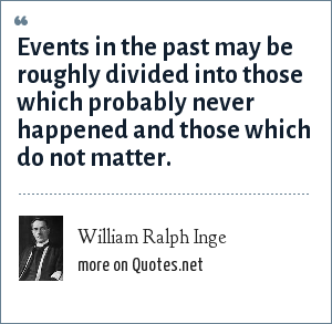 William Ralph Inge: Events in the past may be roughly divided into those which probably never happened and those which do not matter.