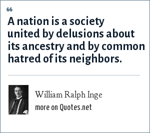 William Ralph Inge: A nation is a society united by delusions about its ancestry and by common hatred of its neighbors.