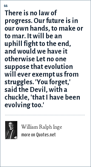William Ralph Inge: There is no law of progress. Our future is in our own hands, to make or to mar. It will be an uphill fight to the end, and would we have it otherwise Let no one suppose that evolution will ever exempt us from struggles. 'You forget,' said the Devil, with a chuckle, 'that I have been evolving too.'
