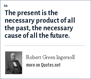Robert Green Ingersoll: The present is the necessary product of all the past, the necessary cause of all the future.