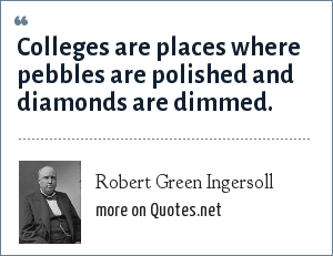Robert Green Ingersoll: Colleges are places where pebbles are polished and diamonds are dimmed.