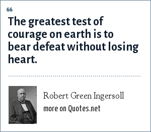 Robert Green Ingersoll: The greatest test of courage on earth is to bear defeat without losing heart.