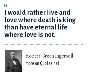Robert Green Ingersoll: I would rather live and love where death is king than have eternal life where love is not.