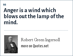 Robert Green Ingersoll: Anger is a wind which blows out the lamp of the mind.