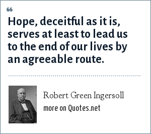 Robert Green Ingersoll: Hope, deceitful as it is, serves at least to lead us to the end of our lives by an agreeable route.