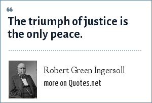 Robert Green Ingersoll: The triumph of justice is the only peace.