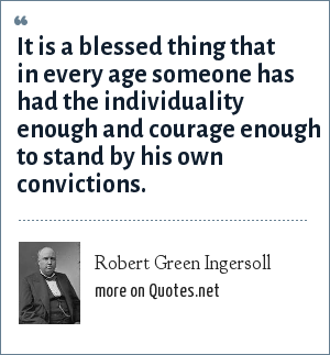 Robert Green Ingersoll: It is a blessed thing that in every age someone has had the individuality enough and courage enough to stand by his own convictions.