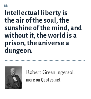 Robert Green Ingersoll: Intellectual liberty is the air of the soul, the sunshine of the mind, and without it, the world is a prison, the universe a dungeon.