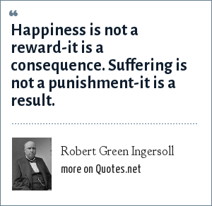 Robert Green Ingersoll: Happiness is not a reward-it is a consequence. Suffering is not a punishment-it is a result.