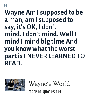 Wayne's World: Wayne Am I supposed to be a man, am I supposed to say, it's OK, I don't mind. I don't mind. Well I mind I mind big time And you know what the worst part is I NEVER LEARNED TO READ.