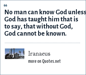 Iranaeus: No man can know God unless God has taught him that is to say, that without God, God cannot be known.