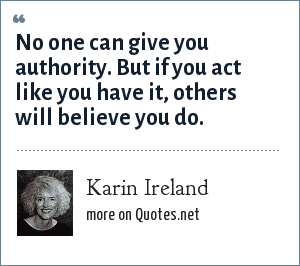 Karin Ireland: No one can give you authority. But if you act like you have it, others will believe you do.