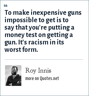Roy Innis: To make inexpensive guns impossible to get is to say that you're putting a money test on getting a gun. It's racism in its worst form.