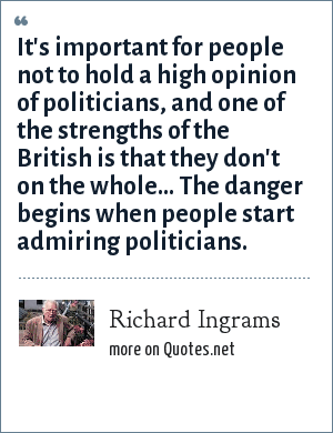Richard Ingrams: It's important for people not to hold a high opinion of politicians, and one of the strengths of the British is that they don't on the whole... The danger begins when people start admiring politicians.