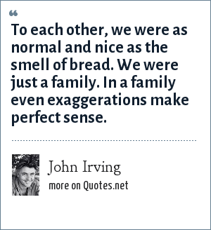 John Irving: To each other, we were as normal and nice as the smell of bread. We were just a family. In a family even exaggerations make perfect sense.