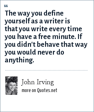 John Irving: The way you define yourself as a writer is that you write every time you have a free minute. If you didn't behave that way you would never do anything.
