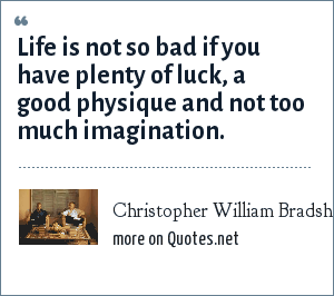 Christopher William Bradshaw Isherwood: Life is not so bad if you have plenty of luck, a good physique and not too much imagination.