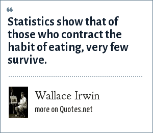 Wallace Irwin: Statistics show that of those who contract the habit of eating, very few survive.