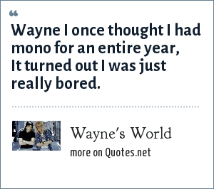 Wayne's World: Wayne I once thought I had mono for an entire year, It turned out I was just really bored.