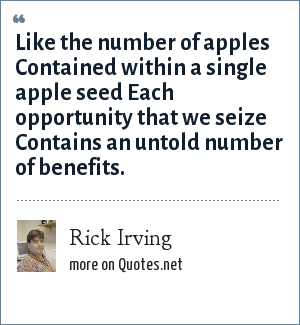 Rick Irving: Like the number of apples Contained within a single apple seed Each opportunity that we seize Contains an untold number of benefits.